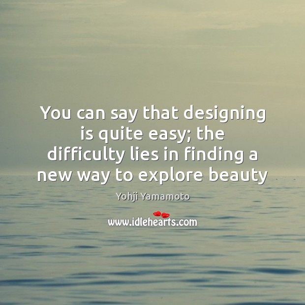 You can say that designing is quite easy; the difficulty lies in Yohji Yamamoto Picture Quote