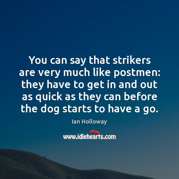 You can say that strikers are very much like postmen: they have Ian Holloway Picture Quote