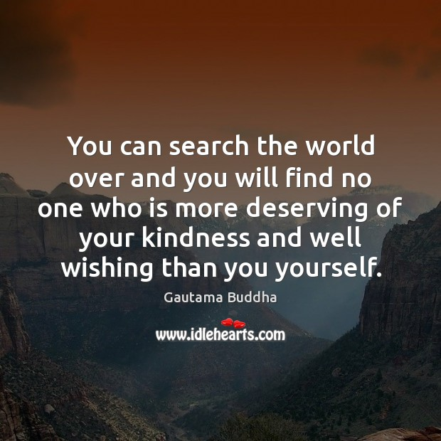 You can search the world over and you will find no one Gautama Buddha Picture Quote