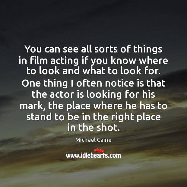You can see all sorts of things in film acting if you Image