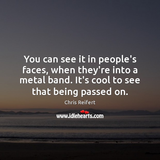 You can see it in people's faces, when they're into a metal Image