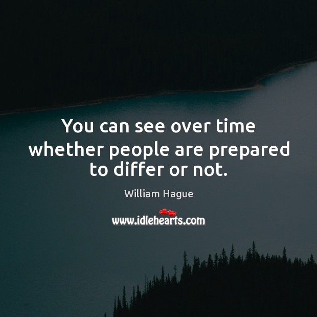 William Hague Picture Quote image saying: You can see over time whether people are prepared to differ or not.