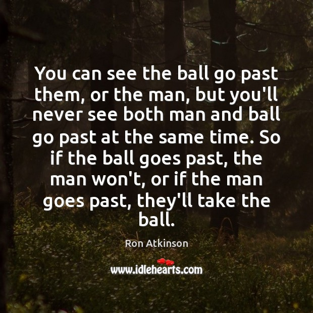 You can see the ball go past them, or the man, but Image