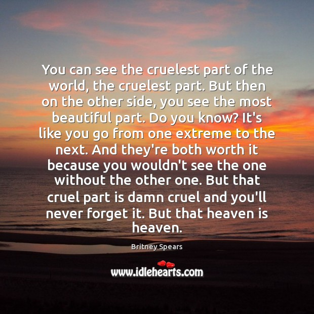 You can see the cruelest part of the world, the cruelest part. Britney Spears Picture Quote