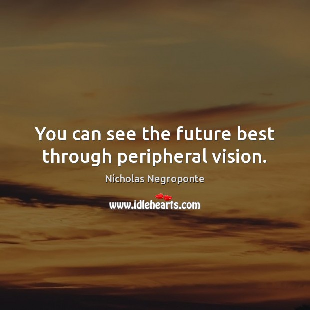 You can see the future best through peripheral vision. Image