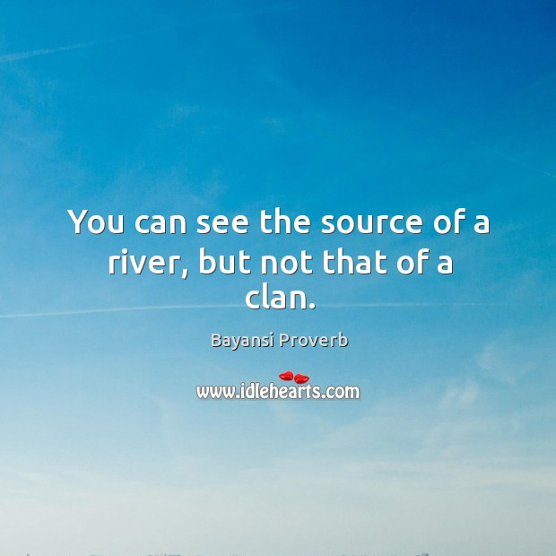 You can see the source of a river, but not that of a clan. Bayansi Proverbs Image