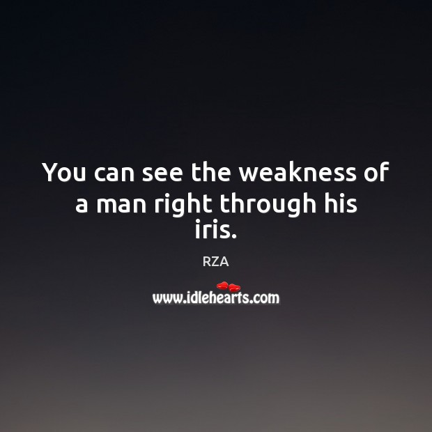 You can see the weakness of a man right through his iris. RZA Picture Quote