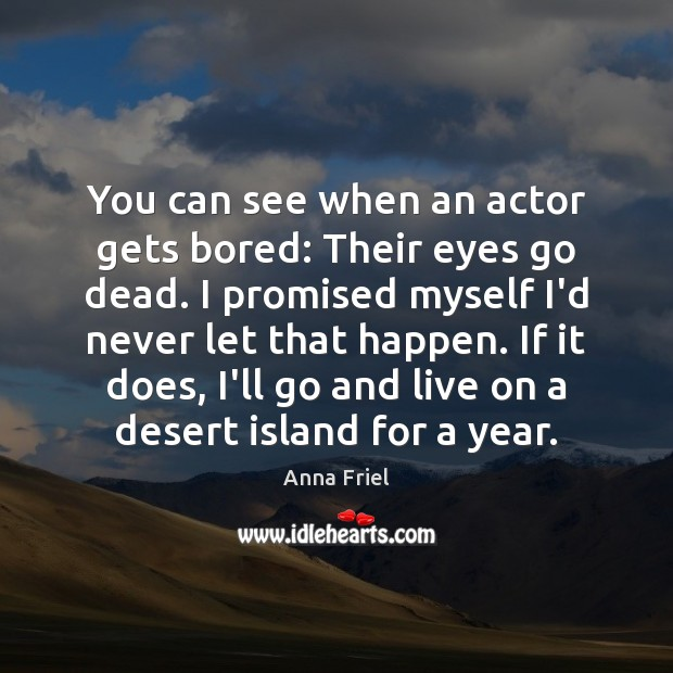 You can see when an actor gets bored: Their eyes go dead. Anna Friel Picture Quote