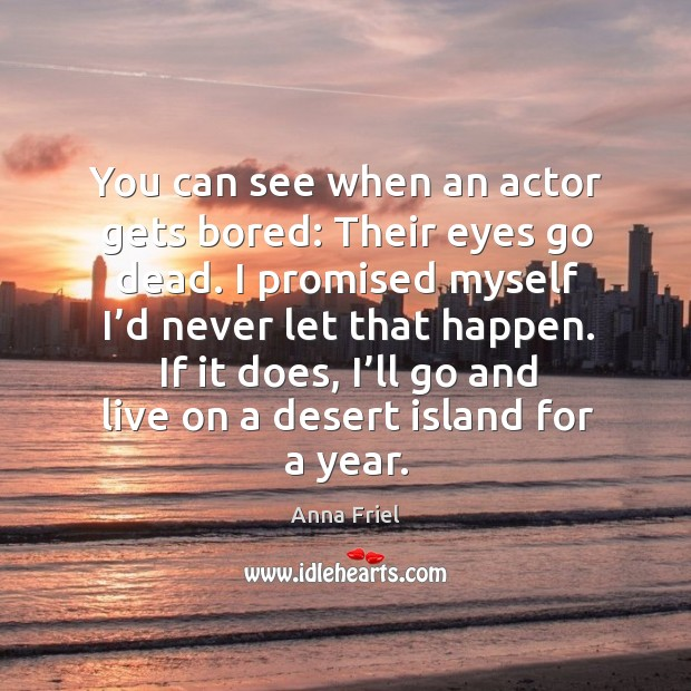 You can see when an actor gets bored: their eyes go dead. I promised myself I'd never let that happen. Anna Friel Picture Quote
