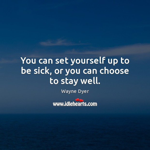 You can set yourself up to be sick, or you can choose to stay well. Wayne Dyer Picture Quote