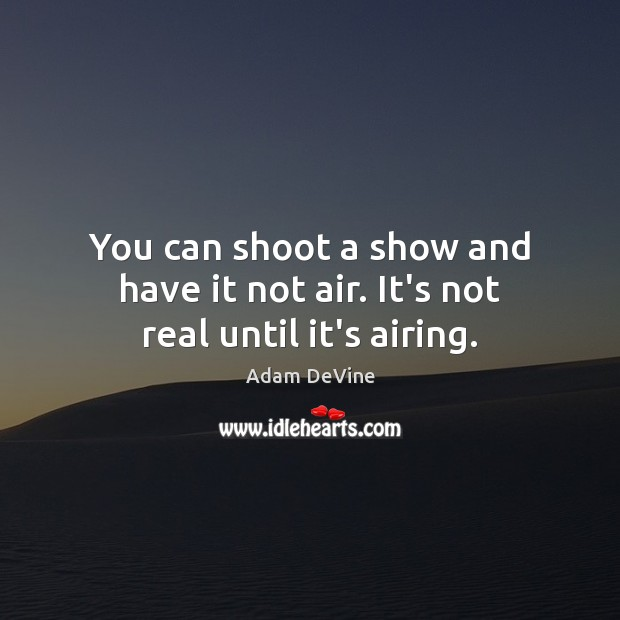 Image, You can shoot a show and have it not air. It's not real until it's airing.