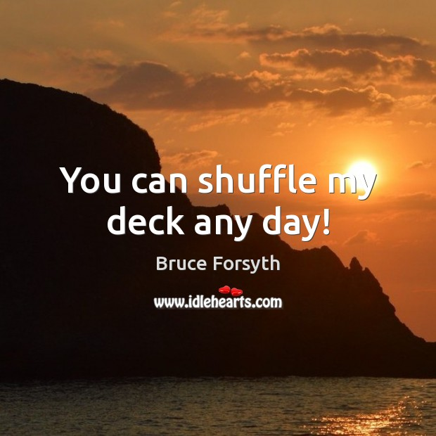 You can shuffle my deck any day! Bruce Forsyth Picture Quote
