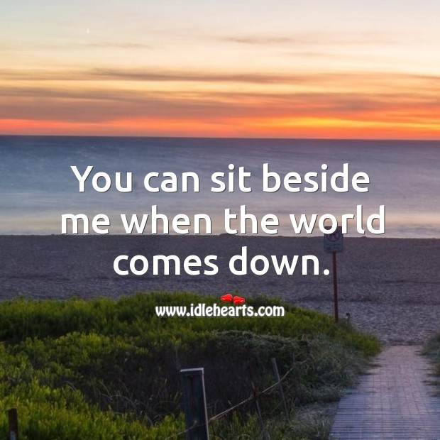 You can sit beside me when the world comes down. Image