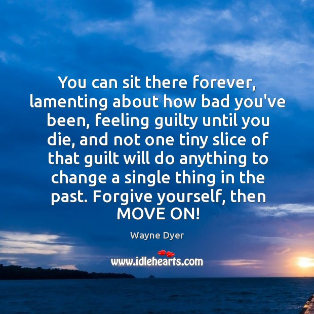 You can sit there forever, lamenting about how bad you've been, feeling Forgive Yourself Quotes Image