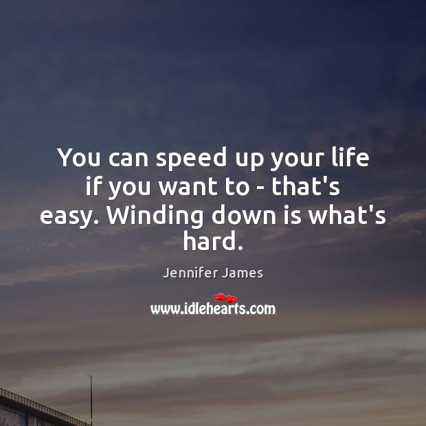 You can speed up your life if you want to – that's easy. Winding down is what's hard. Jennifer James Picture Quote