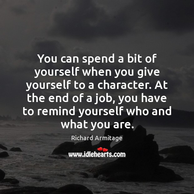 Richard Armitage Picture Quote image saying: You can spend a bit of yourself when you give yourself to