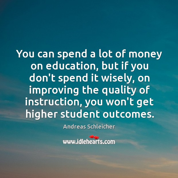 You can spend a lot of money on education, but if you Andreas Schleicher Picture Quote