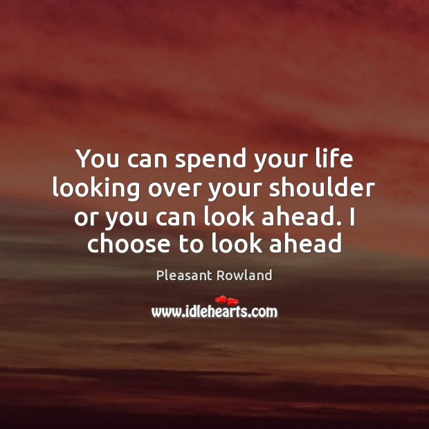You can spend your life looking over your shoulder or you can Image