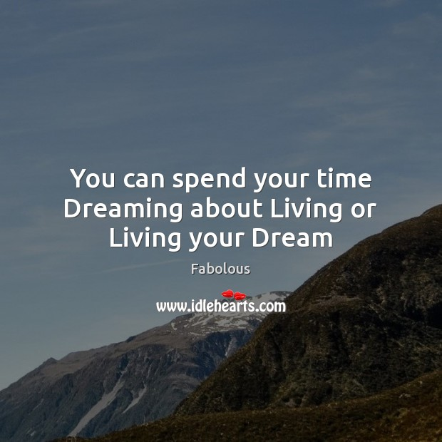 You can spend your time Dreaming about Living or Living your Dream Dreaming Quotes Image