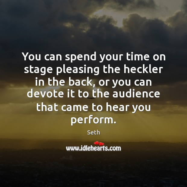 You can spend your time on stage pleasing the heckler in the Image