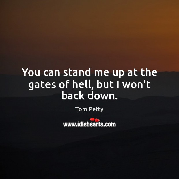 You can stand me up at the gates of hell, but I won't back down. Tom Petty Picture Quote