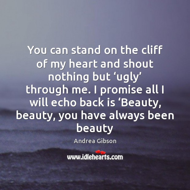 You can stand on the cliff of my heart and shout nothing Image