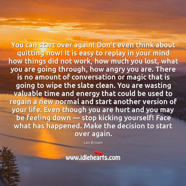 You can start over again! Don't even think about quitting now! It Image