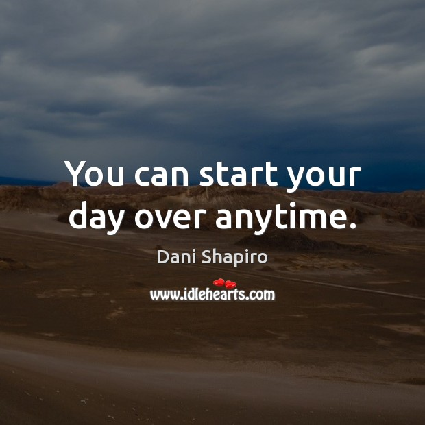 You can start your day over anytime. Start Your Day Quotes Image