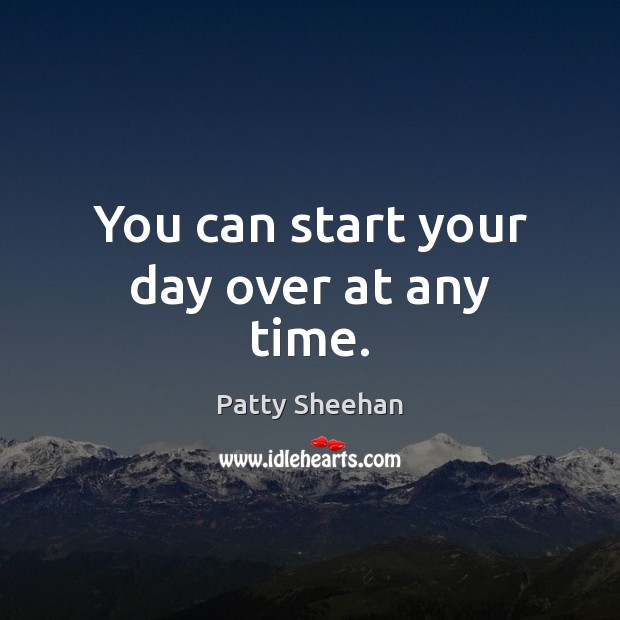 You can start your day over at any time. Start Your Day Quotes Image