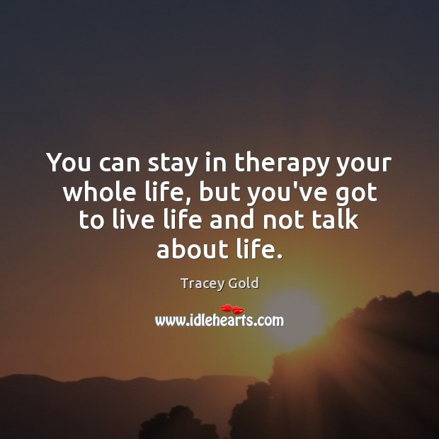 You can stay in therapy your whole life, but you've got to Tracey Gold Picture Quote