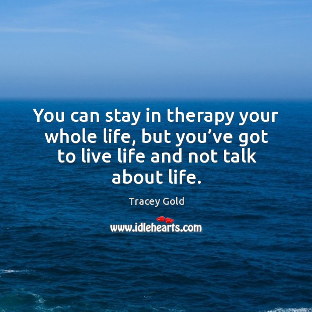 You can stay in therapy your whole life, but you've got to live life and not talk about life. Tracey Gold Picture Quote