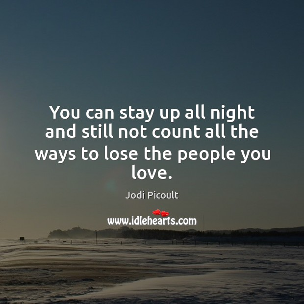 You can stay up all night and still not count all the ways to lose the people you love. Image