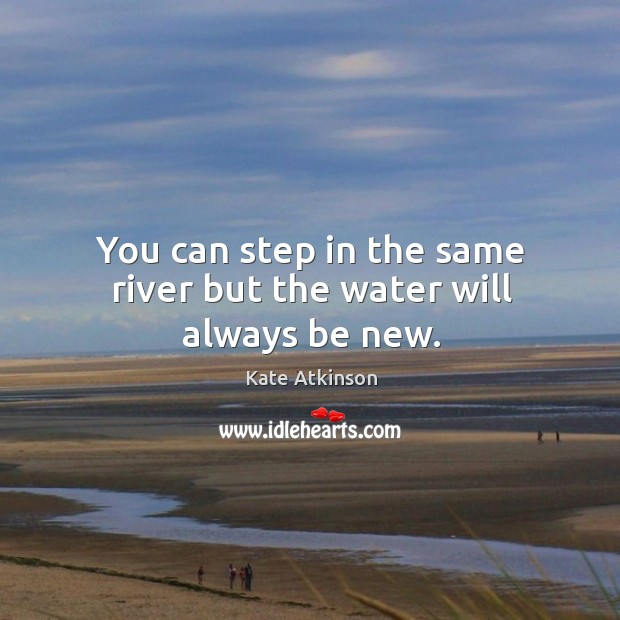 You can step in the same river but the water will always be new. Image