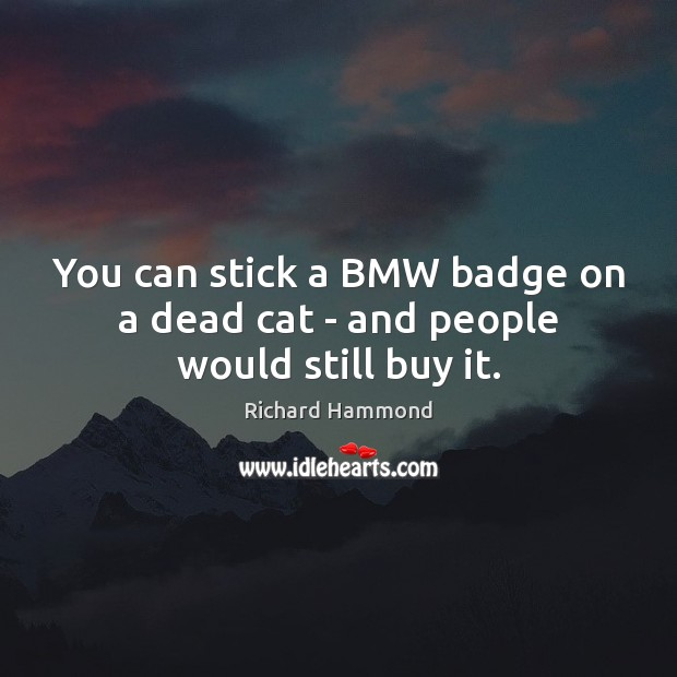 You can stick a BMW badge on a dead cat – and people would still buy it. Richard Hammond Picture Quote