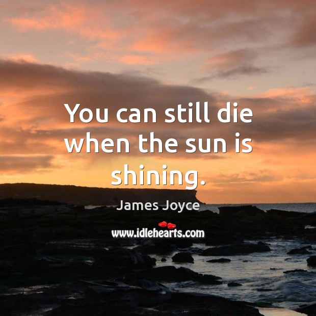 You can still die when the sun is shining. James Joyce Picture Quote