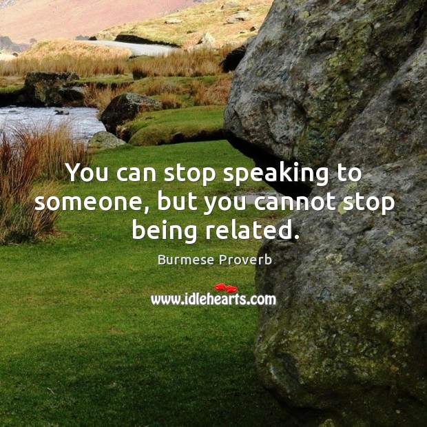 You can stop speaking to someone, but you cannot stop being related. Burmese Proverbs Image