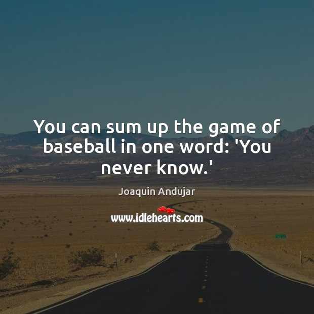 You can sum up the game of baseball in one word: 'You never know.' Image