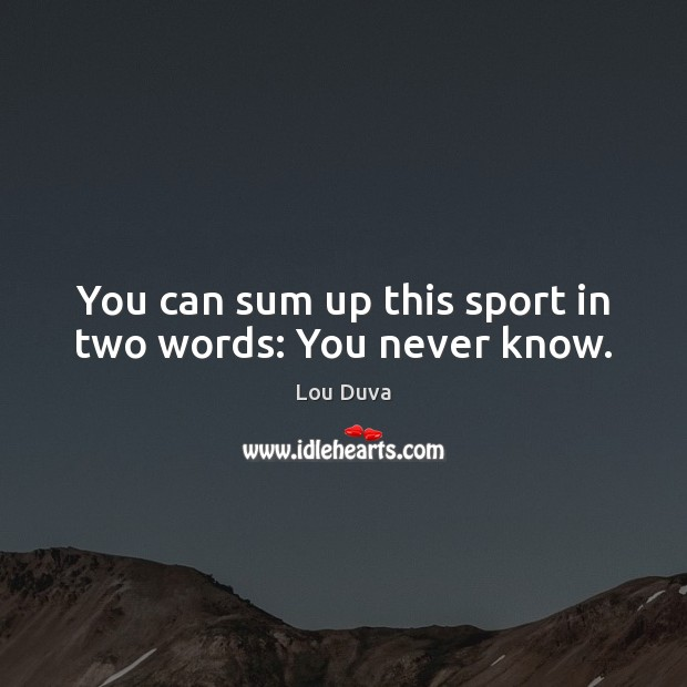 You can sum up this sport in two words: You never know. Image