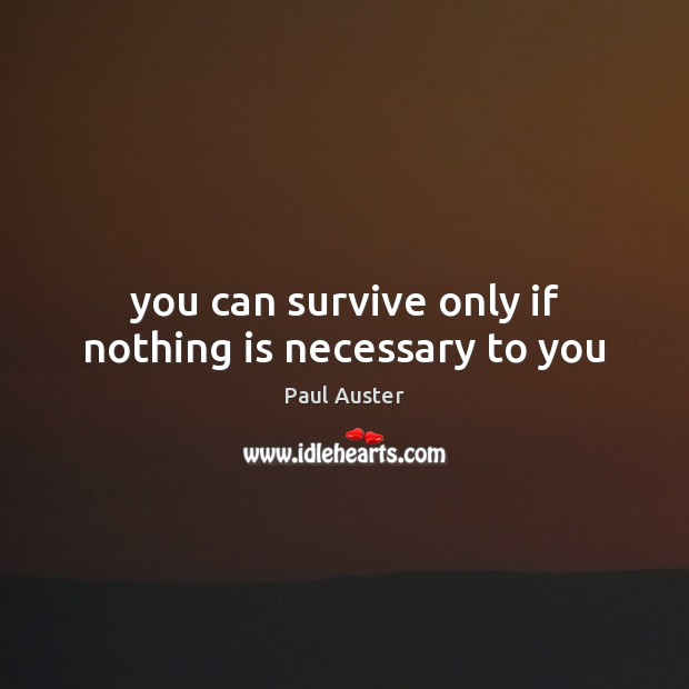 You can survive only if nothing is necessary to you Paul Auster Picture Quote