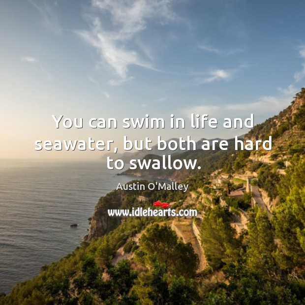 You can swim in life and seawater, but both are hard to swallow. Image