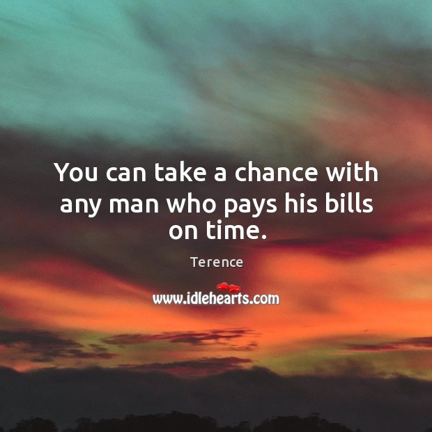 You can take a chance with any man who pays his bills on time. Terence Picture Quote