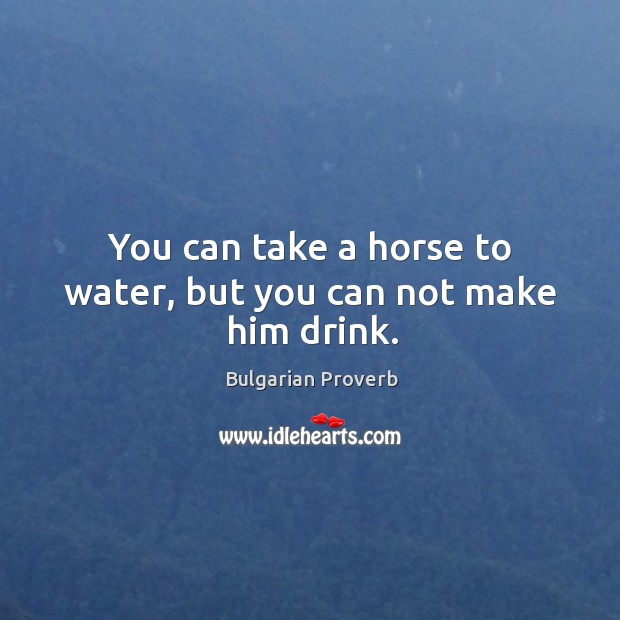 You can take a horse to water, but you can not make him drink. Bulgarian Proverbs Image