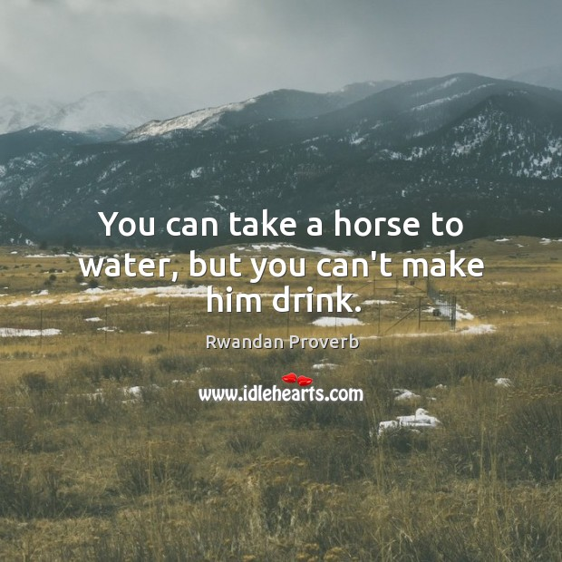 You can take a horse to water, but you can't make him drink. Rwandan Proverbs Image