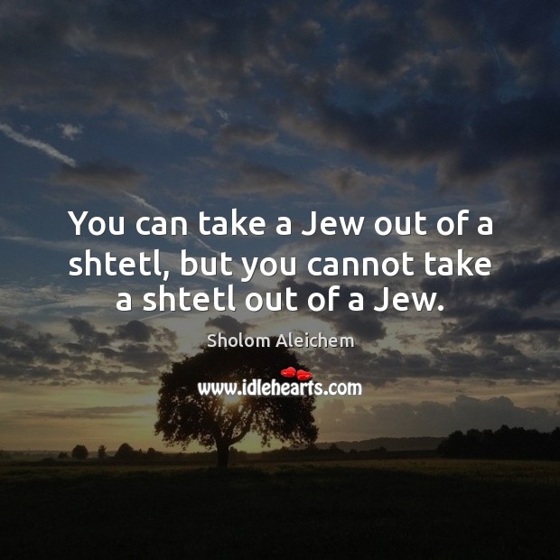 You can take a Jew out of a shtetl, but you cannot take a shtetl out of a Jew. Sholom Aleichem Picture Quote