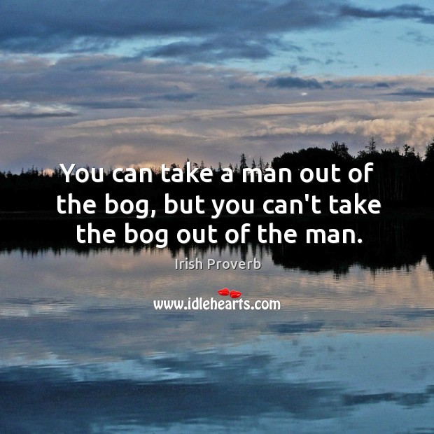 You can take a man out of the bog, but you can't take the bog out of the man. Irish Proverbs Image