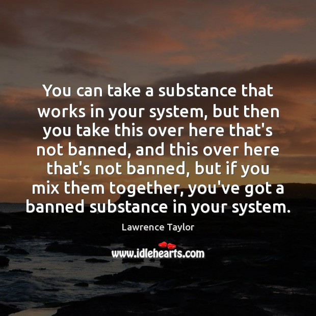 You can take a substance that works in your system, but then Lawrence Taylor Picture Quote