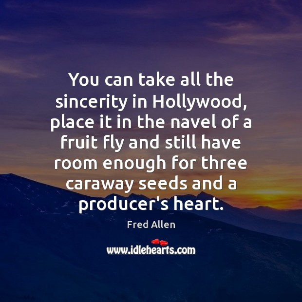 You can take all the sincerity in Hollywood, place it in the Fred Allen Picture Quote