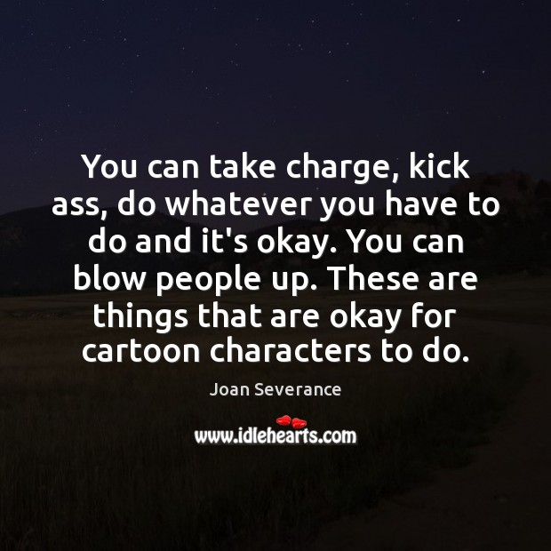 You can take charge, kick ass, do whatever you have to do Image