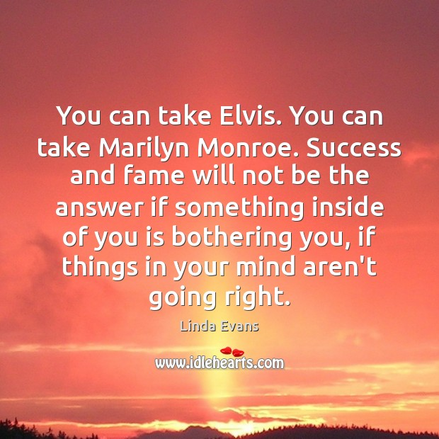 Linda Evans Picture Quote image saying: You can take Elvis. You can take Marilyn Monroe. Success and fame