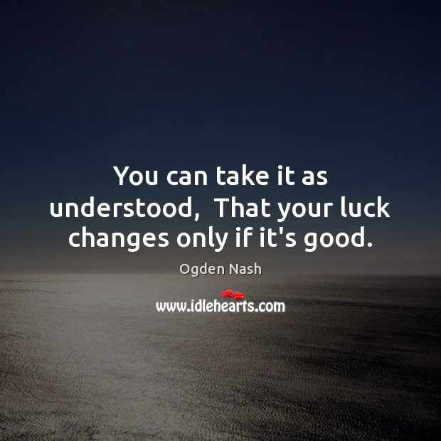 You can take it as understood,  That your luck changes only if it's good. Ogden Nash Picture Quote